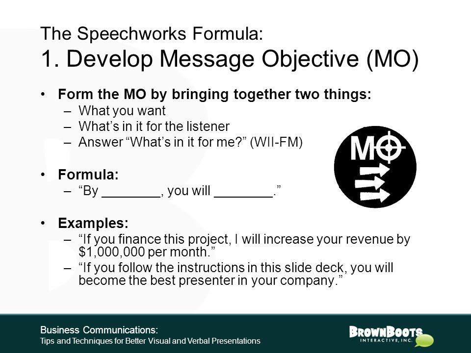 Organization: The Speechworks Formula 1.Develop your Message Objective (MO) 2.Select no more than three points in support of your Message Objective 3.Collect evidence to support each of your three points and all sub points 4.Create your hook 5.Determine your wrap-up Business Communications: Tips and Techniques for Better Visual and Verbal Presentations