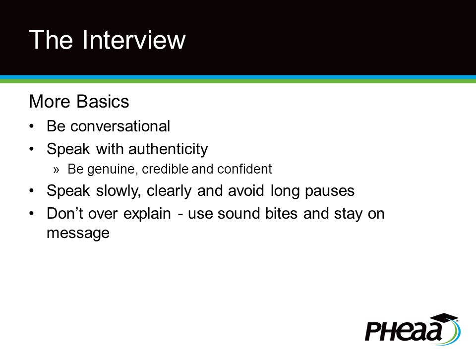 The Interview More Basics Be conversational Speak with authenticity »Be genuine, credible and confident Speak slowly, clearly and avoid long pauses Don't over explain - use sound bites and stay on message