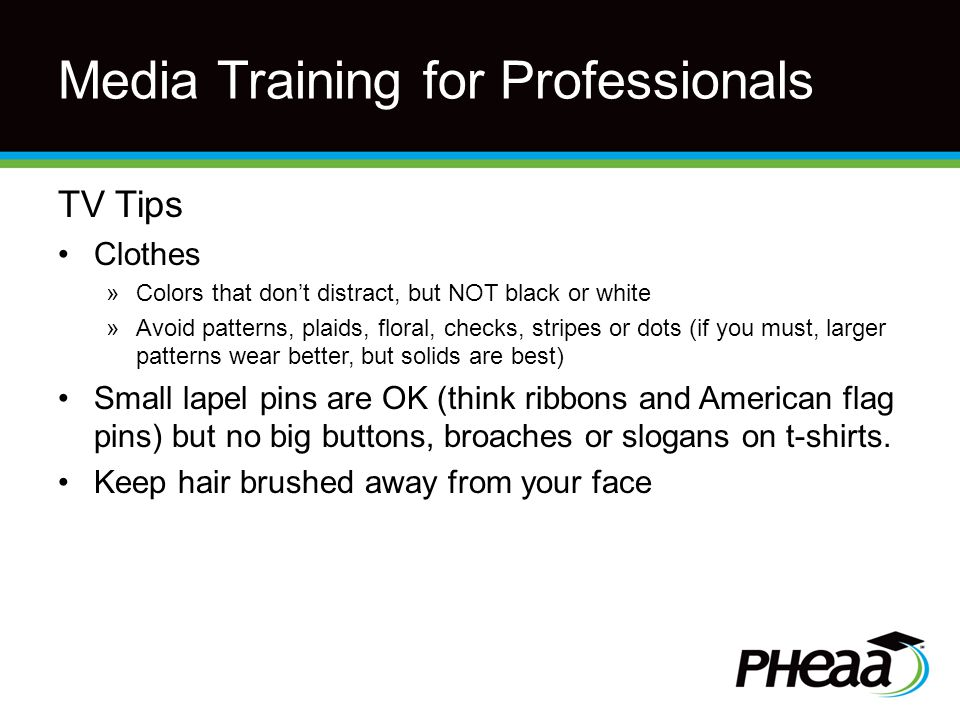 Media Training for Professionals TV Tips Clothes »Colors that don't distract, but NOT black or white »Avoid patterns, plaids, floral, checks, stripes or dots (if you must, larger patterns wear better, but solids are best) Small lapel pins are OK (think ribbons and American flag pins) but no big buttons, broaches or slogans on t-shirts.