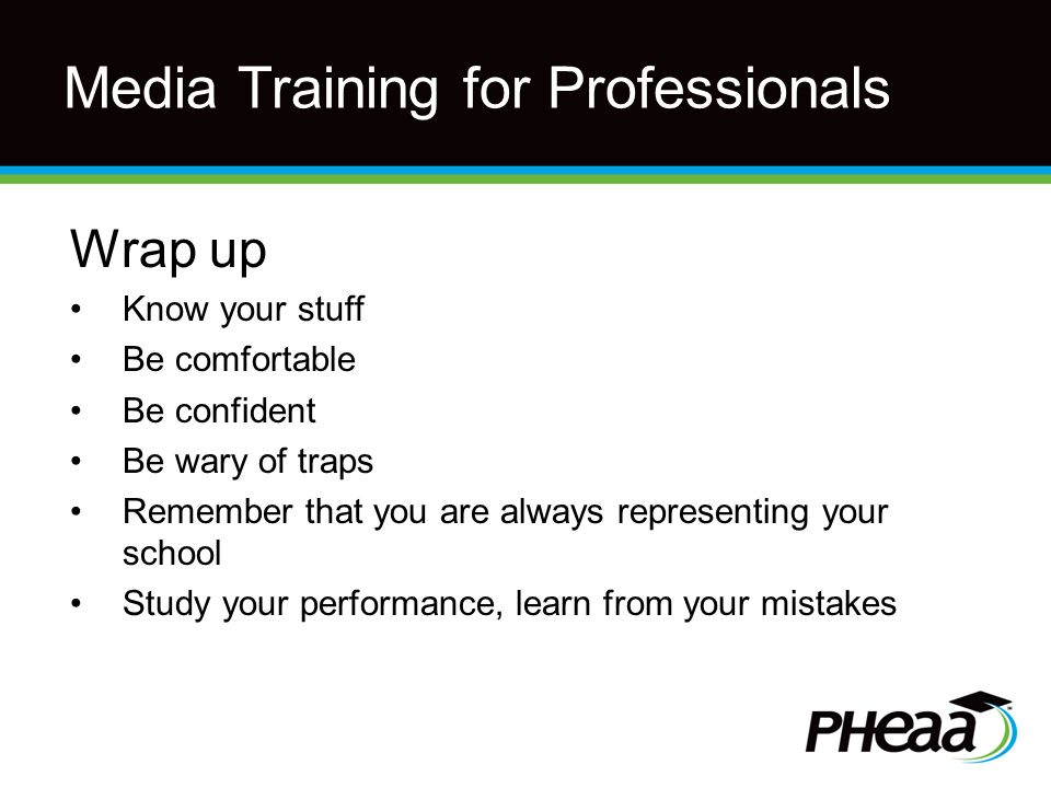 Media Training for Professionals Wrap up Know your stuff Be comfortable Be confident Be wary of traps Remember that you are always representing your school Study your performance, learn from your mistakes