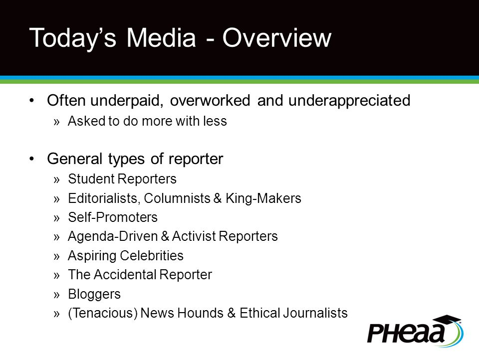 Today's Media - Overview Often underpaid, overworked and underappreciated »Asked to do more with less General types of reporter »Student Reporters »Editorialists, Columnists & King-Makers »Self-Promoters »Agenda-Driven & Activist Reporters »Aspiring Celebrities »The Accidental Reporter »Bloggers »(Tenacious) News Hounds & Ethical Journalists