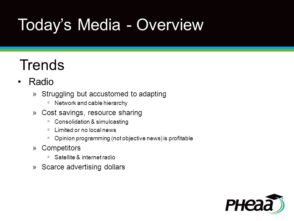 Today's Media - Overview Trends Radio »Struggling but accustomed to adapting ◦ Network and cable hierarchy »Cost savings, resource sharing ◦ Consolidation & simulcasting ◦ Limited or no local news ◦ Opinion programming (not objective news) is profitable »Competitors ◦ Satellite & internet radio »Scarce advertising dollars