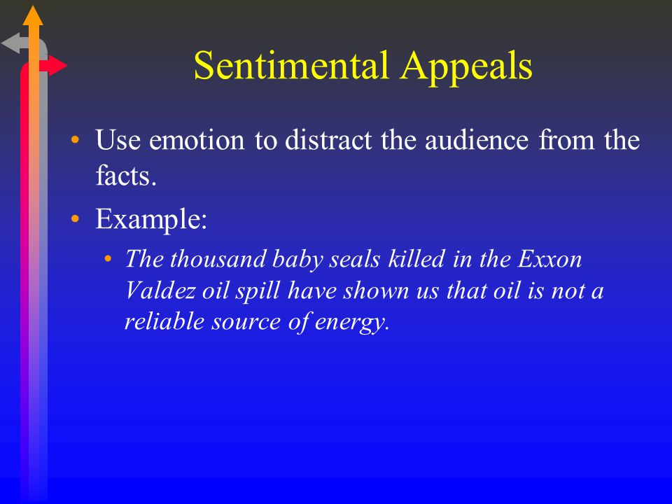 Sentimental Appeals Use emotion to distract the audience from the facts. Example: The thousand baby seals killed in the Exxon Valdez oil spill have sh