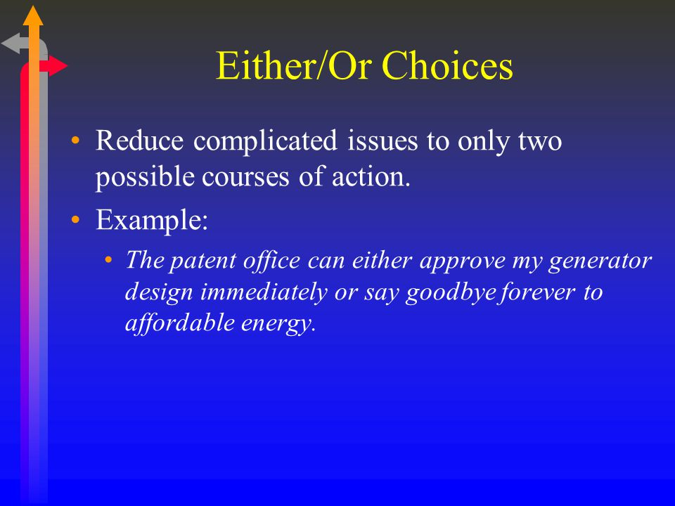 Either/Or Choices Reduce complicated issues to only two possible courses of action. Example: The patent office can either approve my generator design