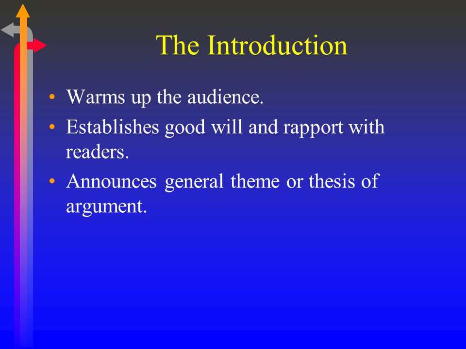 The Introduction Warms up the audience. Establishes good will and rapport with readers. Announces general theme or thesis of argument.