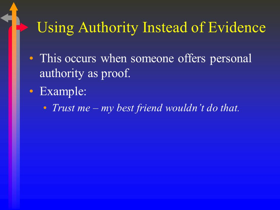 Using Authority Instead of Evidence This occurs when someone offers personal authority as proof. Example: Trust me – my best friend wouldn't do that.