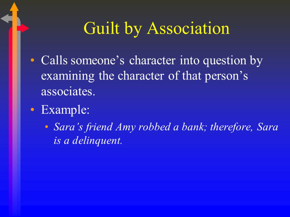 Guilt by Association Calls someone's character into question by examining the character of that person's associates. Example: Sara's friend Amy robbed