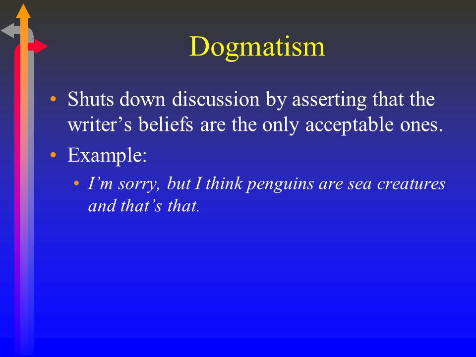 Dogmatism Shuts down discussion by asserting that the writer's beliefs are the only acceptable ones. Example: I'm sorry, but I think penguins are sea