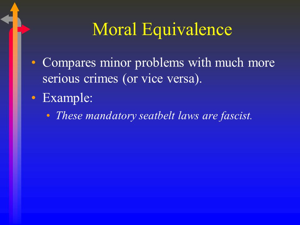 Moral Equivalence Compares minor problems with much more serious crimes (or vice versa). Example: These mandatory seatbelt laws are fascist.