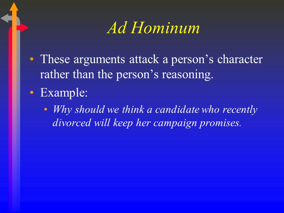 Ad Hominum These arguments attack a person's character rather than the person's reasoning. Example: Why should we think a candidate who recently divor