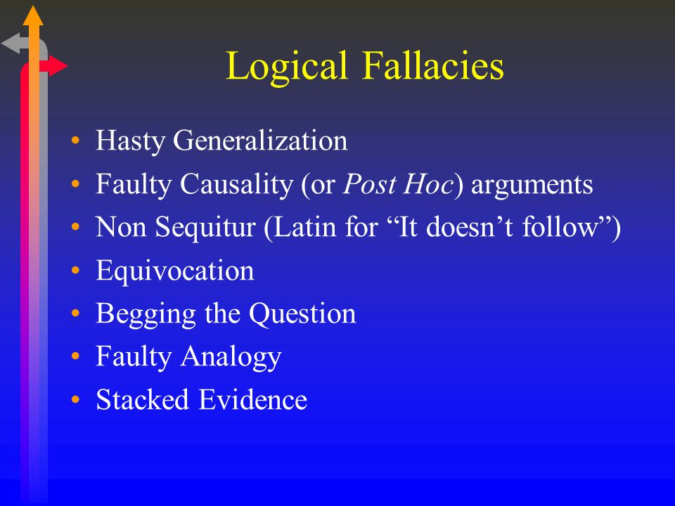 """Logical Fallacies Hasty Generalization Faulty Causality (or Post Hoc) arguments Non Sequitur (Latin for """"It doesn't follow"""") Equivocation Begging the"""