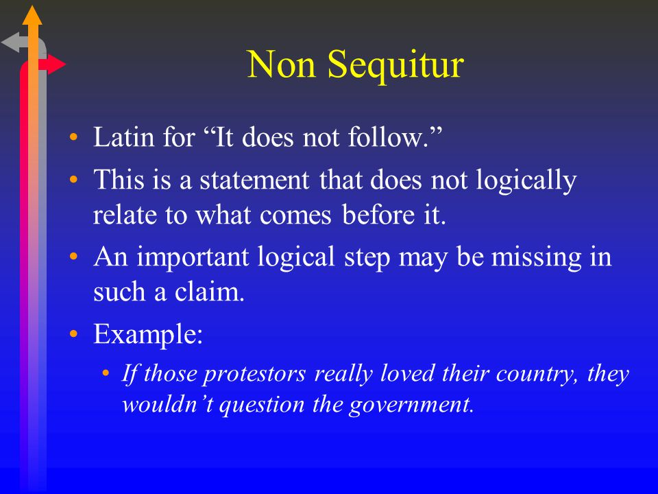 """Non Sequitur Latin for """"It does not follow."""" This is a statement that does not logically relate to what comes before it. An important logical step may"""