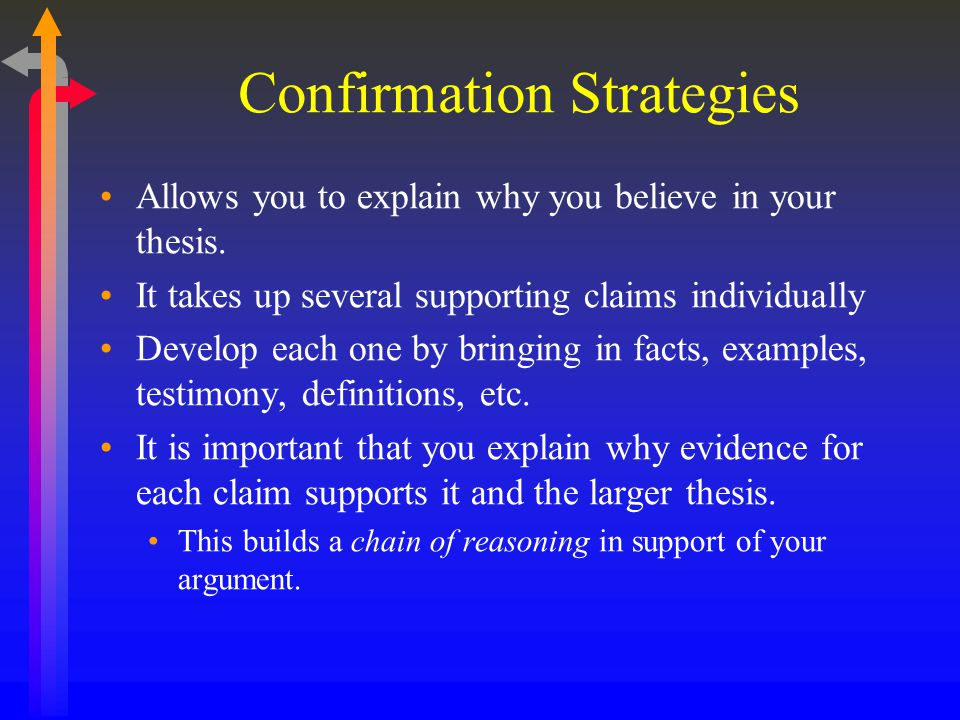 Confirmation Strategies Allows you to explain why you believe in your thesis. It takes up several supporting claims individually Develop each one by b