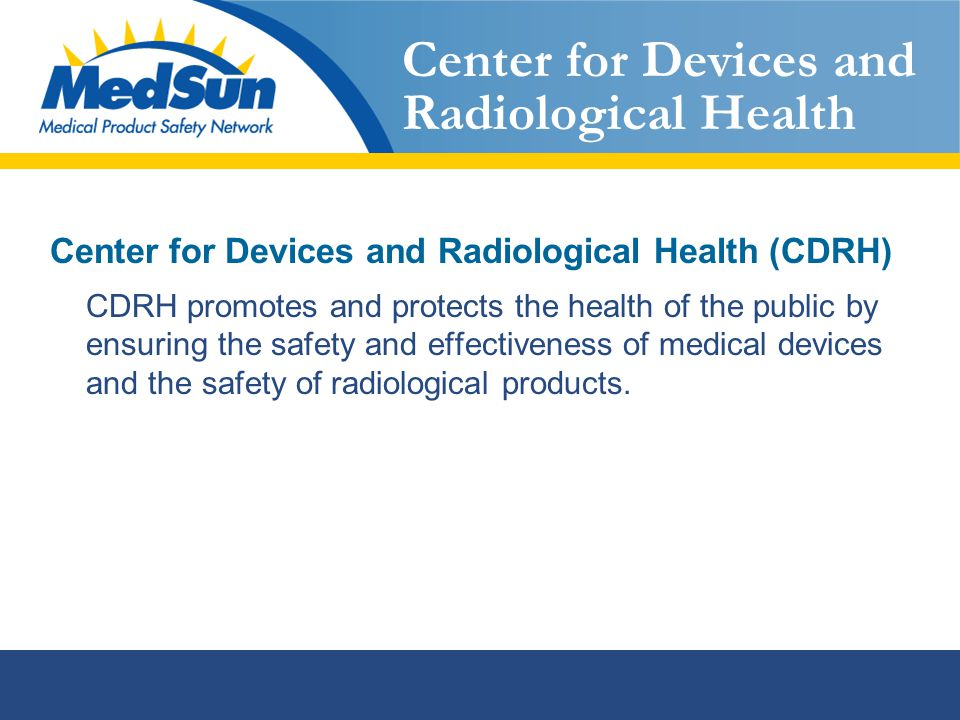 Center for Devices and Radiological Health Center for Devices and Radiological Health (CDRH) CDRH promotes and protects the health of the public by ensuring the safety and effectiveness of medical devices and the safety of radiological products.