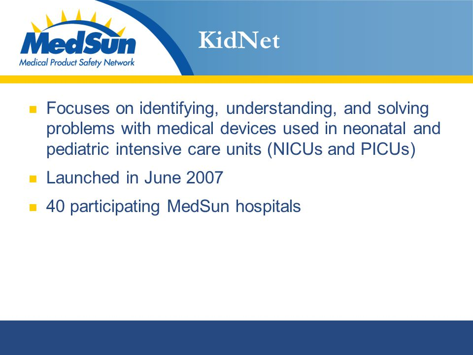 KidNet Focuses on identifying, understanding, and solving problems with medical devices used in neonatal and pediatric intensive care units (NICUs and PICUs) Launched in June 2007 40 participating MedSun hospitals