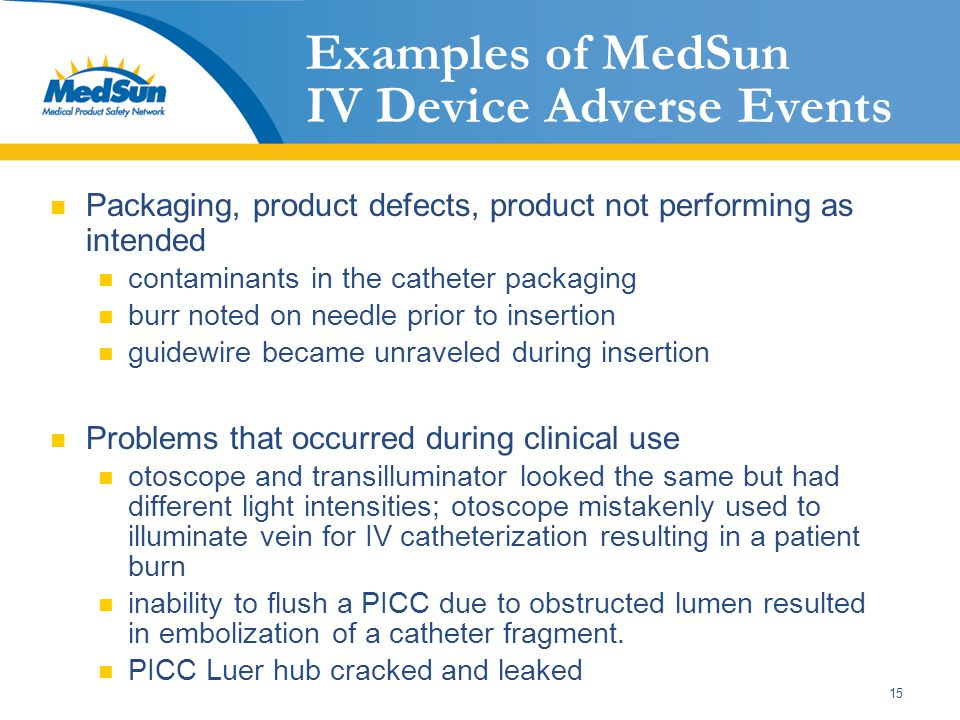 15 Examples of MedSun IV Device Adverse Events Packaging, product defects, product not performing as intended contaminants in the catheter packaging b