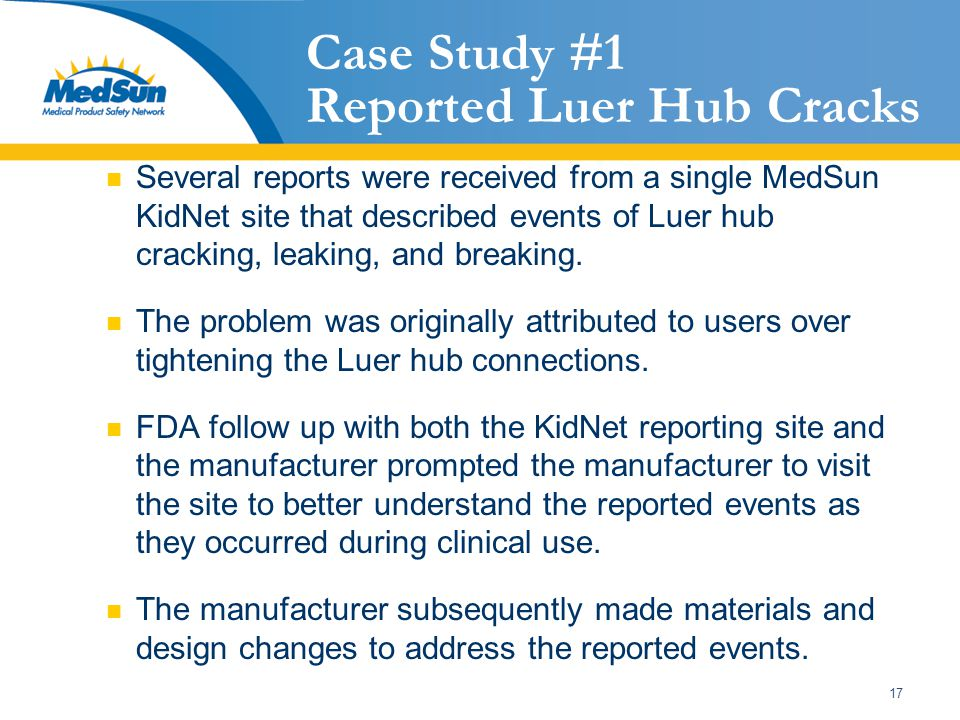 17 Case Study #1 Reported Luer Hub Cracks Several reports were received from a single MedSun KidNet site that described events of Luer hub cracking, leaking, and breaking.