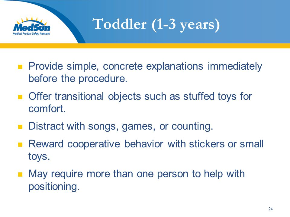 24 Toddler (1-3 years) Provide simple, concrete explanations immediately before the procedure. Offer transitional objects such as stuffed toys for com
