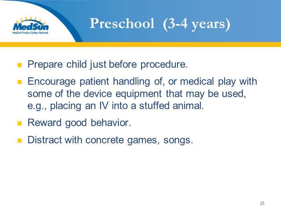 25 Preschool (3-4 years) Prepare child just before procedure. Encourage patient handling of, or medical play with some of the device equipment that ma