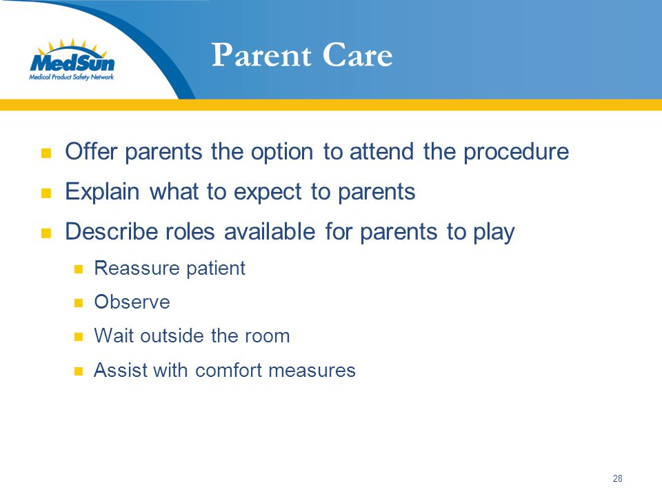 28 Parent Care Offer parents the option to attend the procedure Explain what to expect to parents Describe roles available for parents to play Reassure patient Observe Wait outside the room Assist with comfort measures