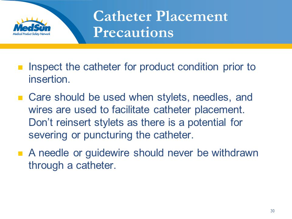 30 Catheter Placement Precautions Inspect the catheter for product condition prior to insertion. Care should be used when stylets, needles, and wires