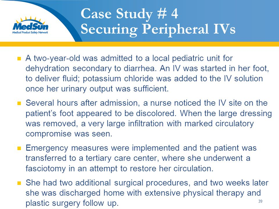 39 Case Study # 4 Securing Peripheral IVs A two-year-old was admitted to a local pediatric unit for dehydration secondary to diarrhea.