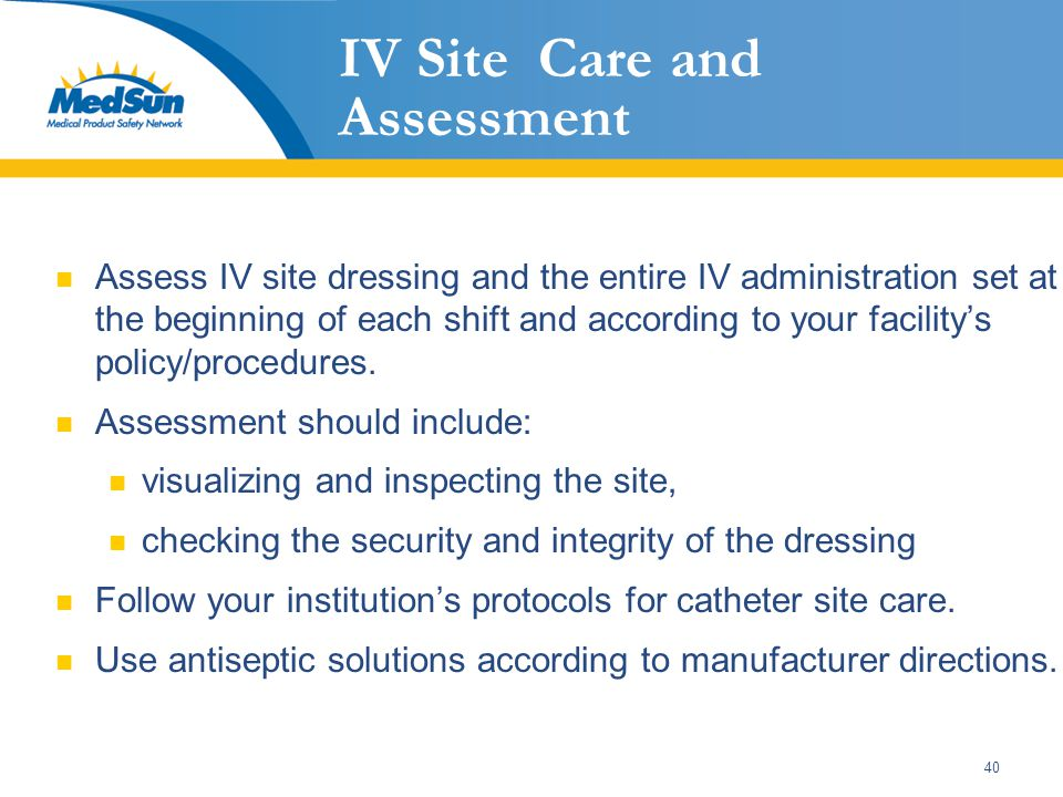40 IV Site Care and Assessment Assess IV site dressing and the entire IV administration set at the beginning of each shift and according to your facil