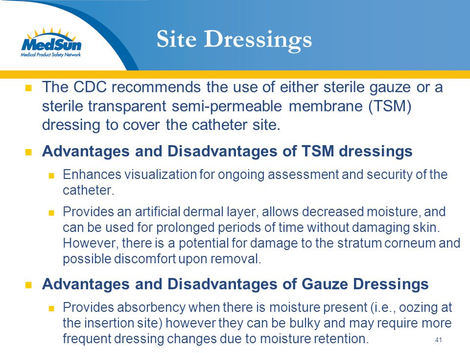 41 Site Dressings The CDC recommends the use of either sterile gauze or a sterile transparent semi-permeable membrane (TSM) dressing to cover the cath