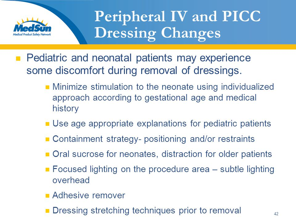 42 Peripheral IV and PICC Dressing Changes Pediatric and neonatal patients may experience some discomfort during removal of dressings. Minimize stimul