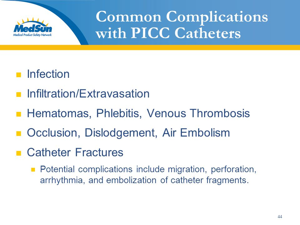 44 Common Complications with PICC Catheters Infection Infiltration/Extravasation Hematomas, Phlebitis, Venous Thrombosis Occlusion, Dislodgement, Air