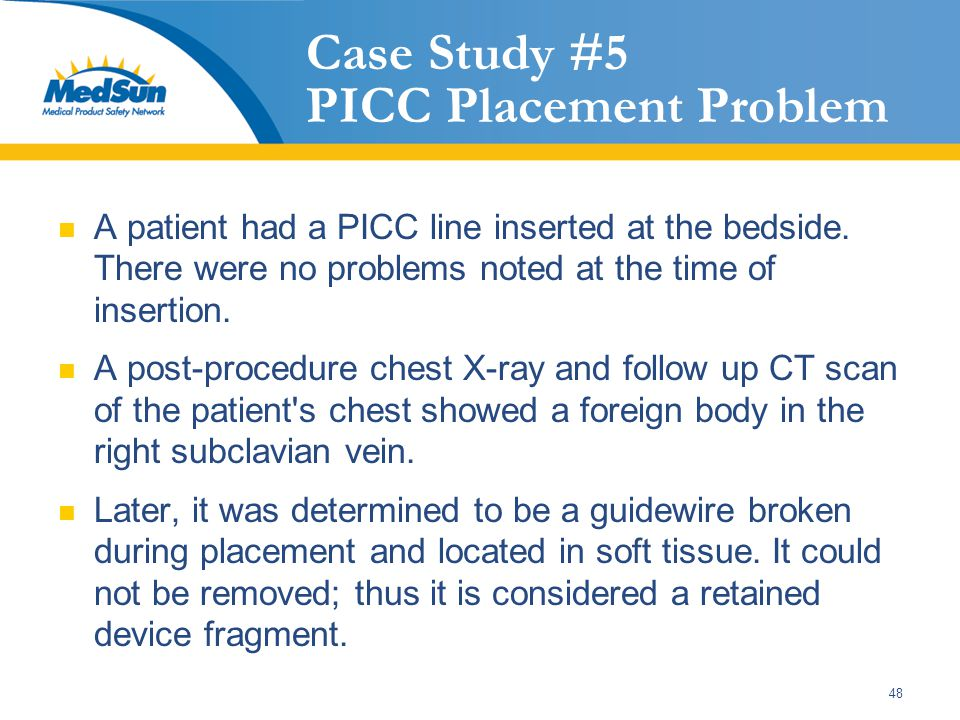 48 Case Study #5 PICC Placement Problem A patient had a PICC line inserted at the bedside. There were no problems noted at the time of insertion. A po