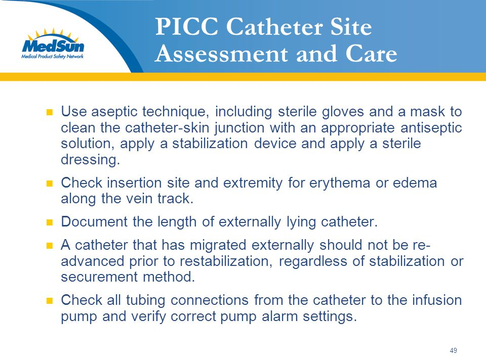 49 PICC Catheter Site Assessment and Care Use aseptic technique, including sterile gloves and a mask to clean the catheter-skin junction with an appropriate antiseptic solution, apply a stabilization device and apply a sterile dressing.