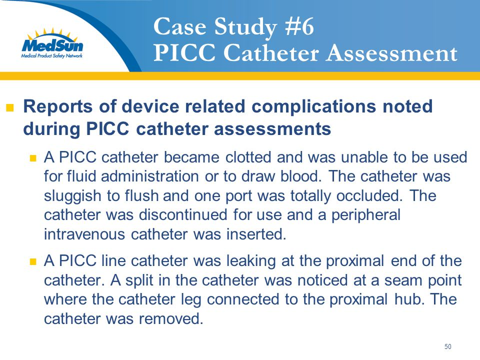 50 Case Study #6 PICC Catheter Assessment Reports of device related complications noted during PICC catheter assessments A PICC catheter became clotted and was unable to be used for fluid administration or to draw blood.