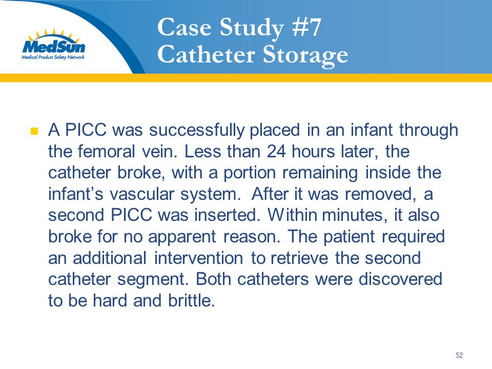 52 Case Study #7 Catheter Storage A PICC was successfully placed in an infant through the femoral vein.