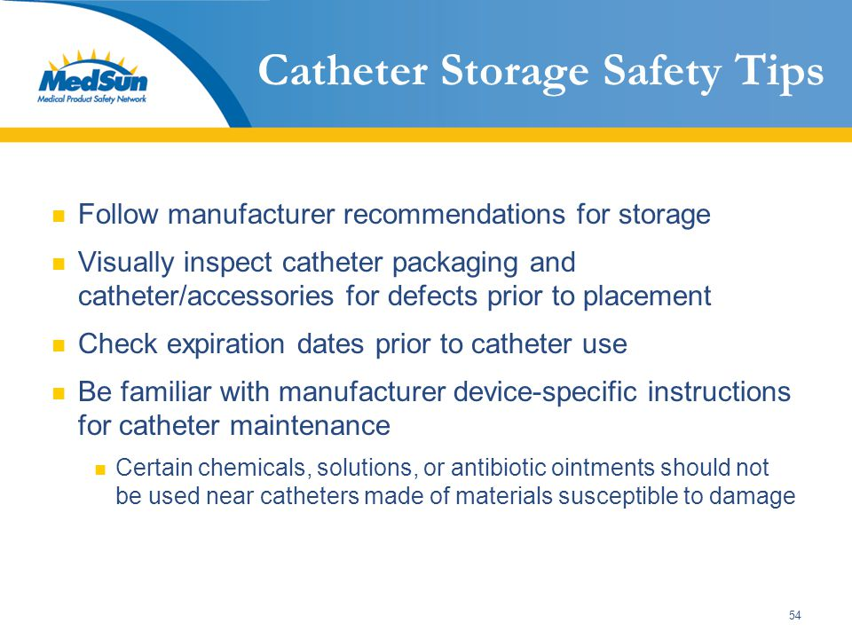 54 Catheter Storage Safety Tips Follow manufacturer recommendations for storage Visually inspect catheter packaging and catheter/accessories for defec