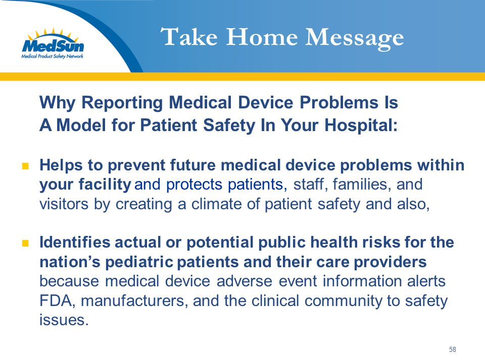 58 Take Home Message Why Reporting Medical Device Problems Is A Model for Patient Safety In Your Hospital: Helps to prevent future medical device problems within your facility and protects patients, staff, families, and visitors by creating a climate of patient safety and also, Identifies actual or potential public health risks for the nation's pediatric patients and their care providers because medical device adverse event information alerts FDA, manufacturers, and the clinical community to safety issues.