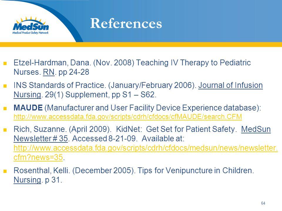 64 References Etzel-Hardman, Dana. (Nov. 2008) Teaching IV Therapy to Pediatric Nurses. RN. pp 24-28 INS Standards of Practice. (January/February 2006