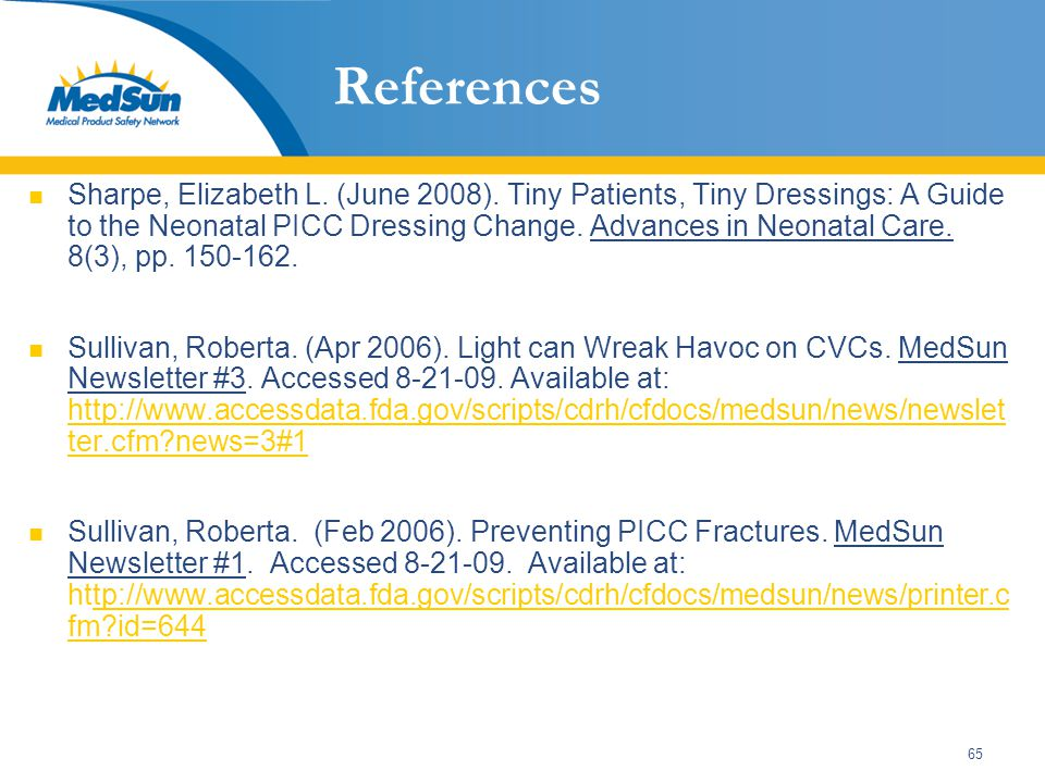 65 References Sharpe, Elizabeth L. (June 2008). Tiny Patients, Tiny Dressings: A Guide to the Neonatal PICC Dressing Change. Advances in Neonatal Care