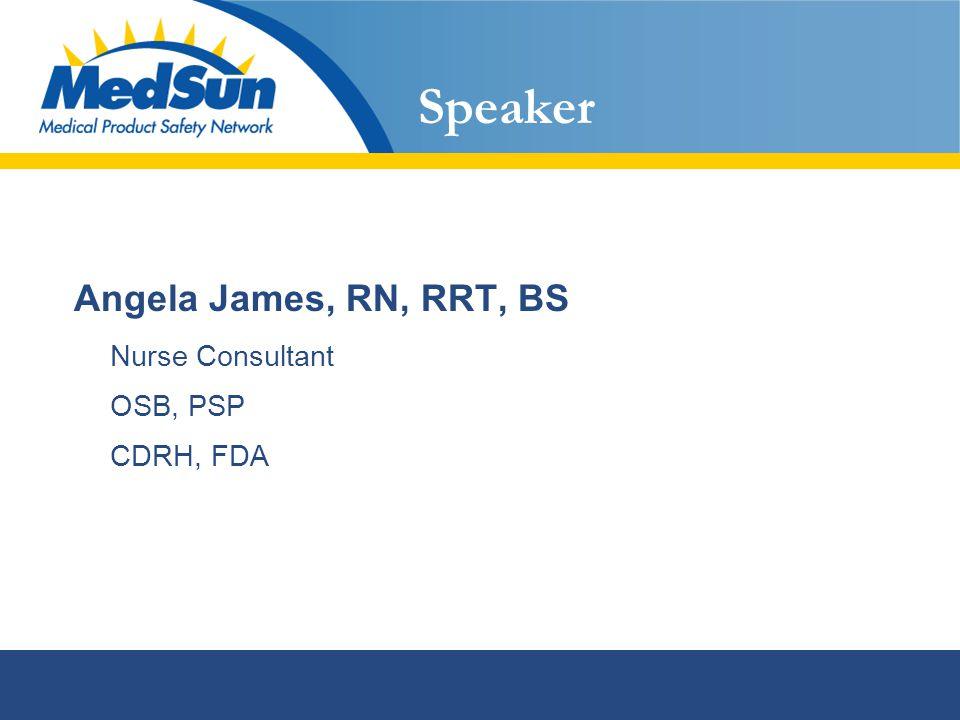 Speaker Angela James, RN, RRT, BS Nurse Consultant OSB, PSP CDRH, FDA