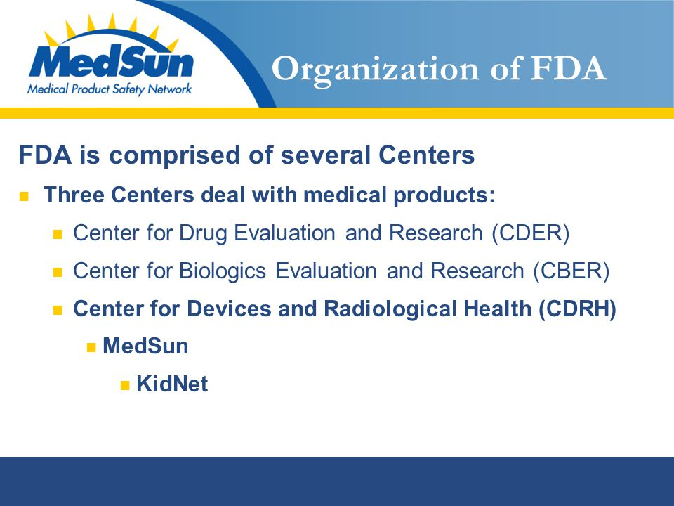 Organization of FDA FDA is comprised of several Centers Three Centers deal with medical products: Center for Drug Evaluation and Research (CDER) Center for Biologics Evaluation and Research (CBER) Center for Devices and Radiological Health (CDRH) MedSun KidNet