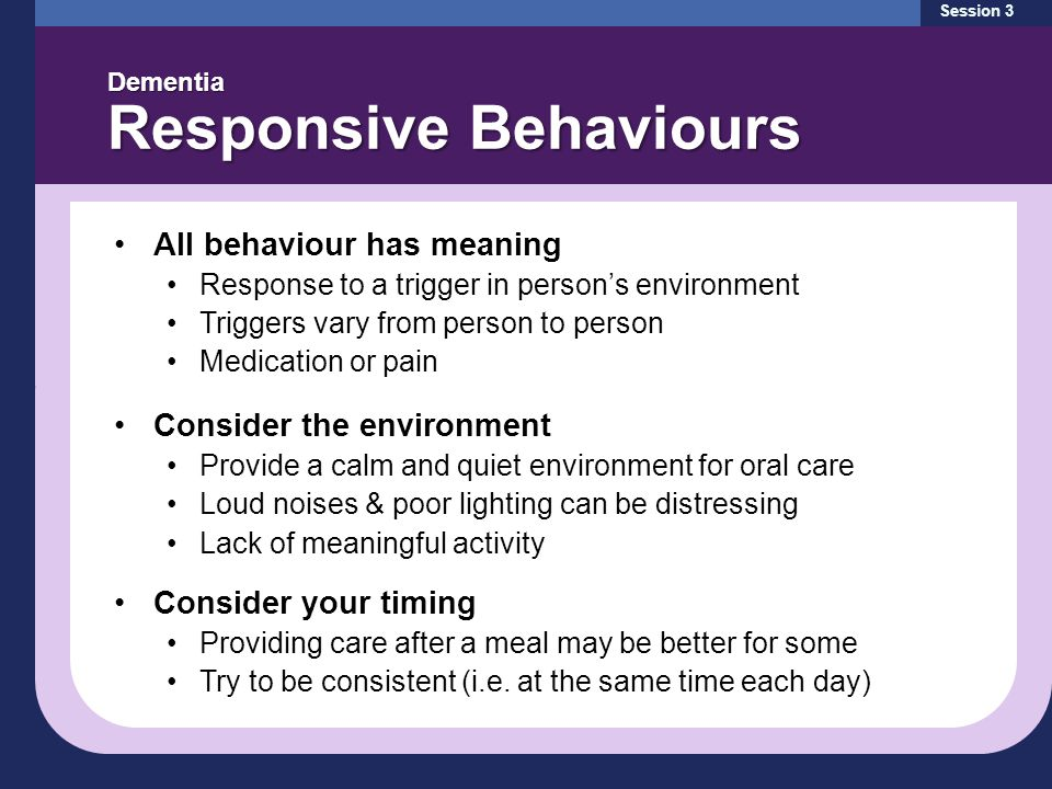 Session 3 Dementia Responsive Behaviours All behaviour has meaning Response to a trigger in person's environment Triggers vary from person to person Medication or pain Consider the environment Provide a calm and quiet environment for oral care Loud noises & poor lighting can be distressing Lack of meaningful activity Consider your timing Providing care after a meal may be better for some Try to be consistent (i.e.