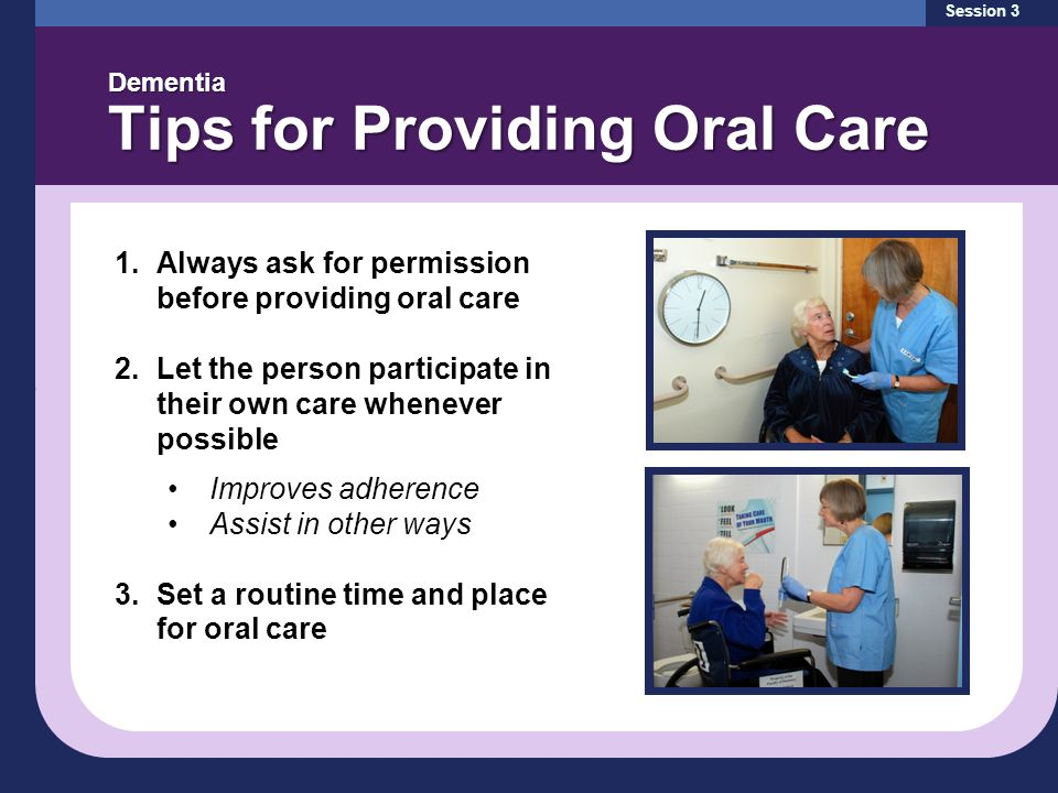 Session 3 Dementia Tips for Providing Oral Care 1.Always ask for permission before providing oral care 2.Let the person participate in their own care whenever possible Improves adherence Assist in other ways 3.Set a routine time and place for oral care