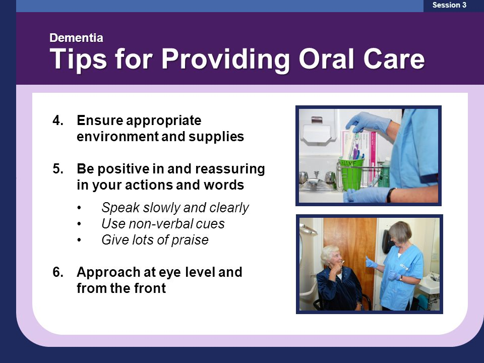 Session 3 Dementia Tips for Providing Oral Care 4.Ensure appropriate environment and supplies 5.Be positive in and reassuring in your actions and words Speak slowly and clearly Use non-verbal cues Give lots of praise 6.Approach at eye level and from the front