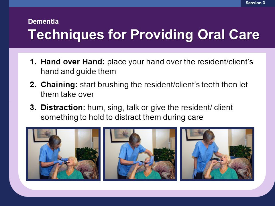 Session 3 Dementia Techniques for Providing Oral Care 1.Hand over Hand: place your hand over the resident/client's hand and guide them 2.Chaining: start brushing the resident/client's teeth then let them take over 3.Distraction: hum, sing, talk or give the resident/ client something to hold to distract them during care