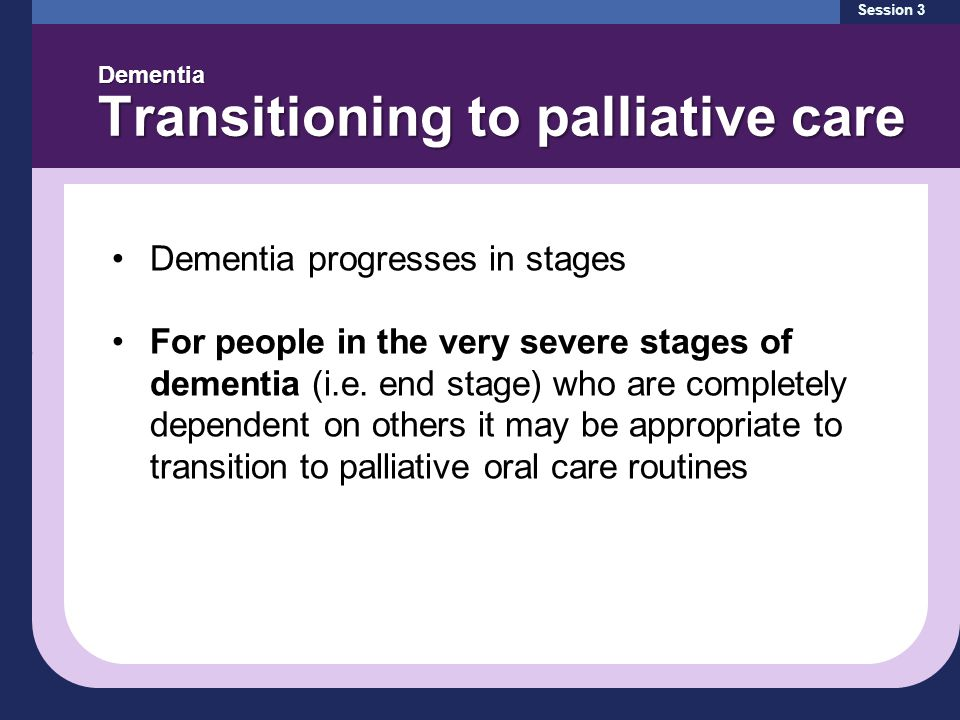 Session 3 Dementia Transitioning to palliative care Dementia progresses in stages For people in the very severe stages of dementia (i.e. end stage) wh