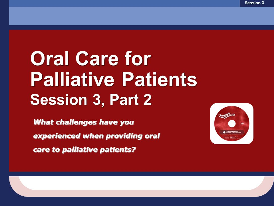 What challenges have you experienced when providing oral care to palliative patients? Session 3 Oral Care for Palliative Patients Session 3, Part 2