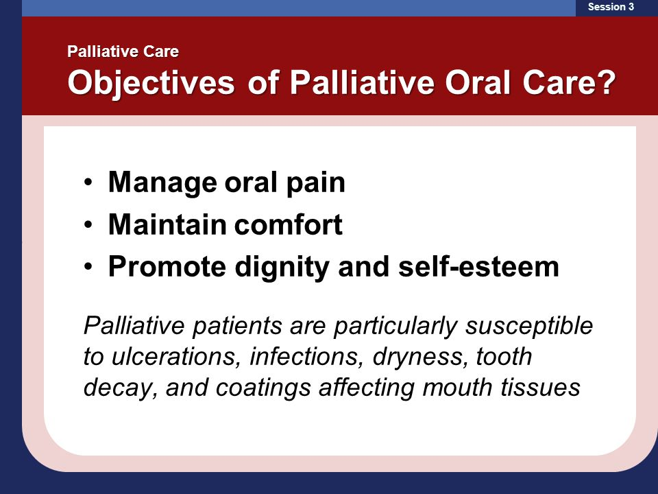 Session 3 Palliative Care Objectives of Palliative Oral Care? Manage oral pain Maintain comfort Promote dignity and self-esteem Palliative patients ar