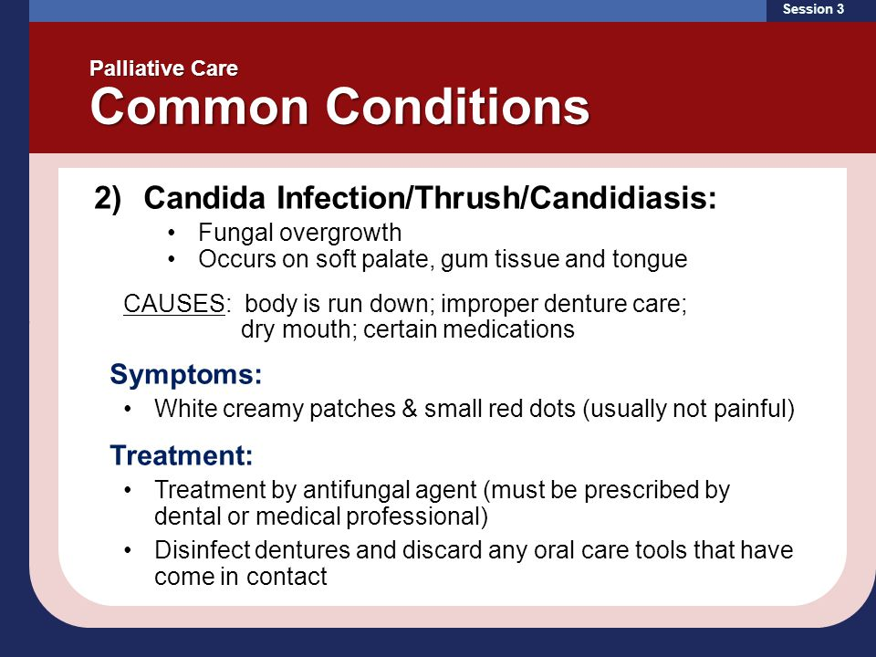 Session 3 Palliative Care Common Conditions 2)Candida Infection/Thrush/Candidiasis: Fungal overgrowth Occurs on soft palate, gum tissue and tongue CAU
