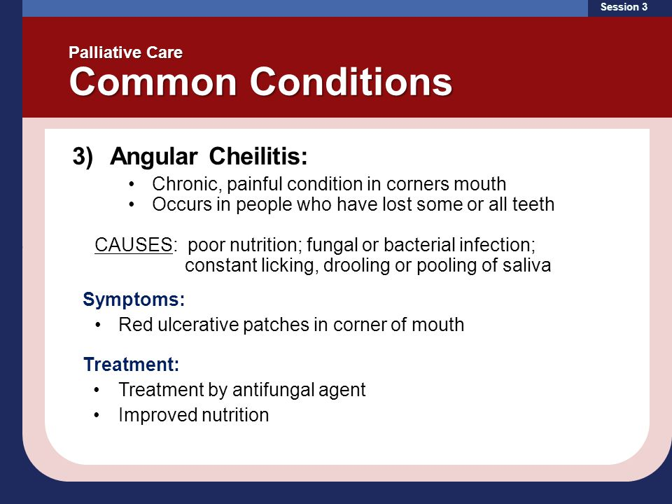 Session 3 Palliative Care Common Conditions 3)Angular Cheilitis: Chronic, painful condition in corners mouth Occurs in people who have lost some or all teeth CAUSES: poor nutrition; fungal or bacterial infection; constant licking, drooling or pooling of saliva Symptoms: Red ulcerative patches in corner of mouth Treatment: Treatment by antifungal agent Improved nutrition