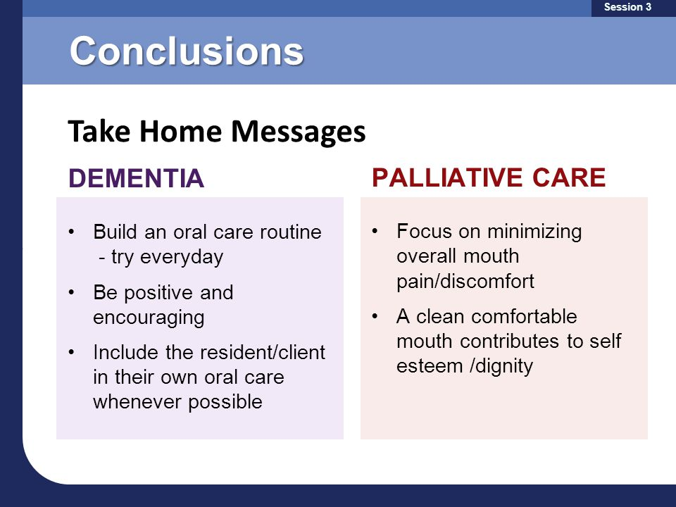 Conclusions Take Home Messages Session 3 DEMENTIA Build an oral care routine - try everyday Be positive and encouraging Include the resident/client in their own oral care whenever possible PALLIATIVE CARE Focus on minimizing overall mouth pain/discomfort A clean comfortable mouth contributes to self esteem /dignity